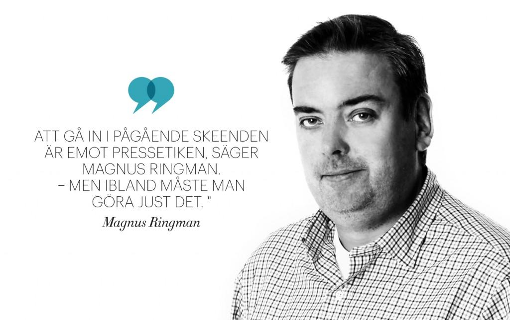 """""""Att gå in i pågående skeenden är emot pressetiken, säger Magnus Ringman. –Men ibland måste man göra just det""""."""